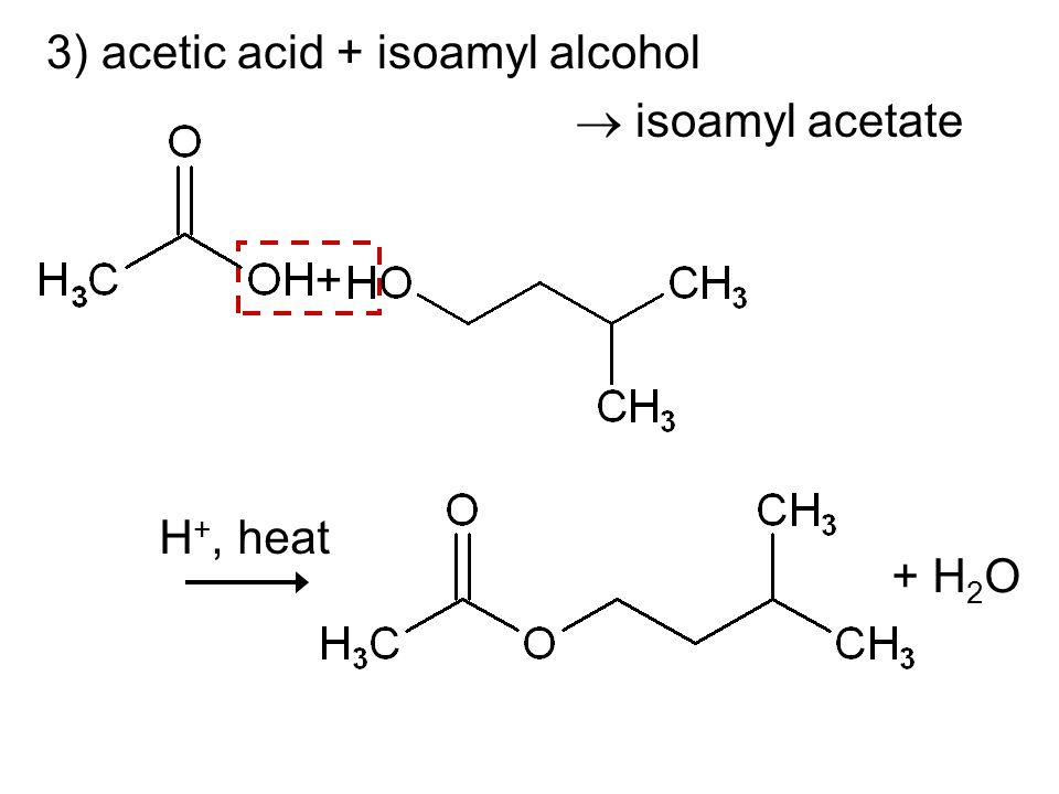 3) acetic acid + isoamyl alcohol isoamyl acetate + H 2 O H +, heat +