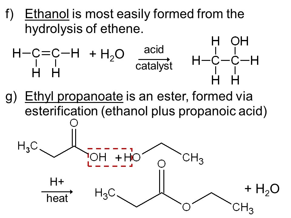 f)Ethanol is most easily formed from the hydrolysis of ethene. g)Ethyl propanoate is an ester, formed via esterification (ethanol plus propanoic acid)