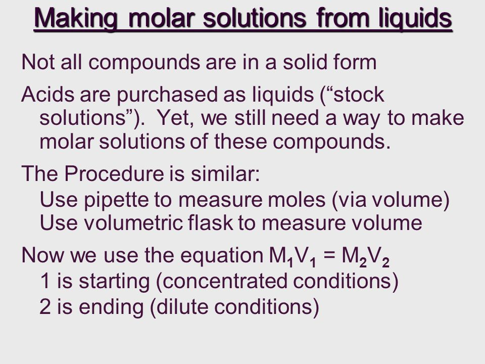 Making molar solutions from liquids Not all compounds are in a solid form Acids are purchased as liquids (stock solutions).