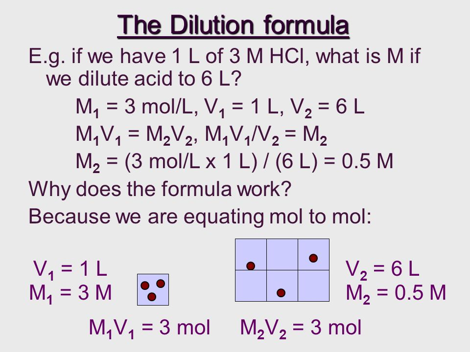 The Dilution formula E.g.if we have 1 L of 3 M HCl, what is M if we dilute acid to 6 L.