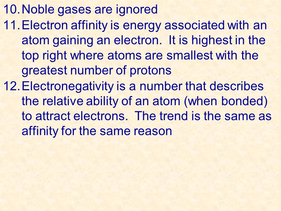 10.Noble gases are ignored 11.Electron affinity is energy associated with an atom gaining an electron. It is highest in the top right where atoms are