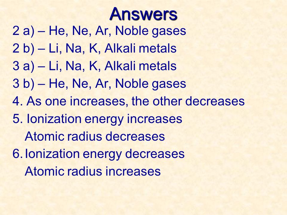 Answers 2 a) – He, Ne, Ar, Noble gases 2 b) – Li, Na, K, Alkali metals 3 a) – Li, Na, K, Alkali metals 3 b) – He, Ne, Ar, Noble gases 4. As one increa