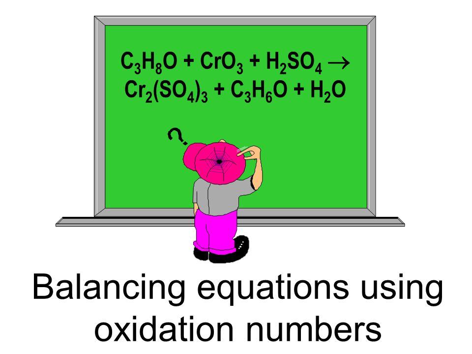 Balancing equations using oxidation numbers C 3 H 8 O + CrO 3 + H 2 SO 4 Cr 2 (SO 4 ) 3 + C 3 H 6 O + H 2 O