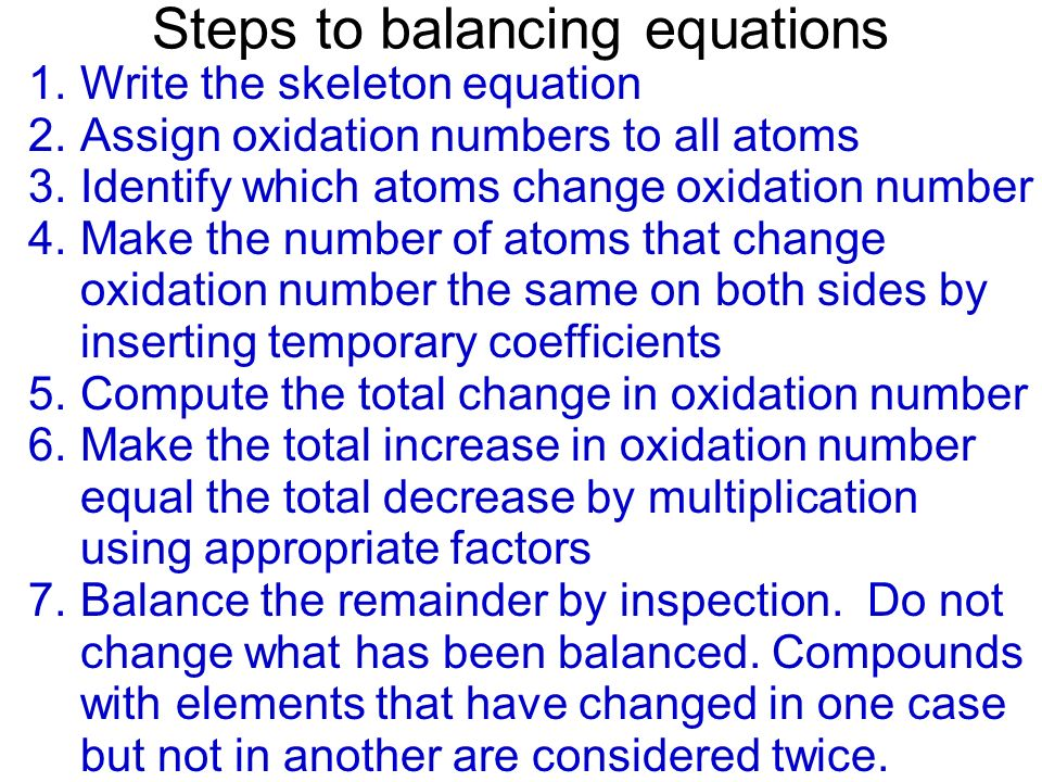 Steps to balancing equations 1.Write the skeleton equation 2.Assign oxidation numbers to all atoms 3.Identify which atoms change oxidation number 4.Ma