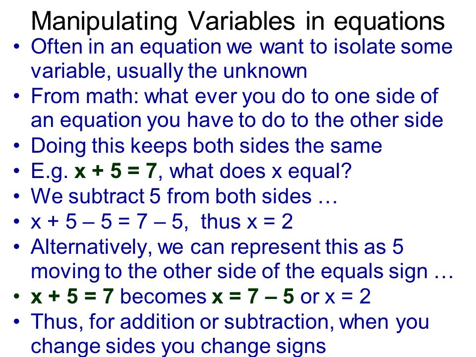 Manipulating Variables in equations Often in an equation we want to isolate some variable, usually the unknown From math: what ever you do to one side