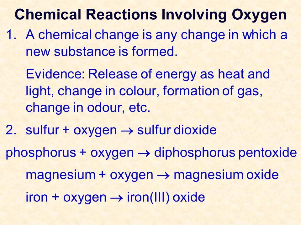 Chemical Reactions Involving Oxygen 1.A chemical change is any change in which a new substance is formed. Evidence: Release of energy as heat and ligh