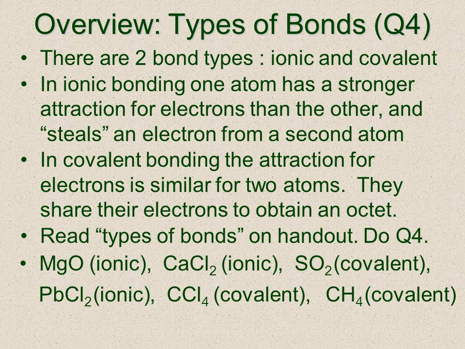 Overview: Types of Bonds (Q4) There are 2 bond types : ionic and covalent In ionic bonding one atom has a stronger attraction for electrons than the other, and steals an electron from a second atom In covalent bonding the attraction for electrons is similar for two atoms.