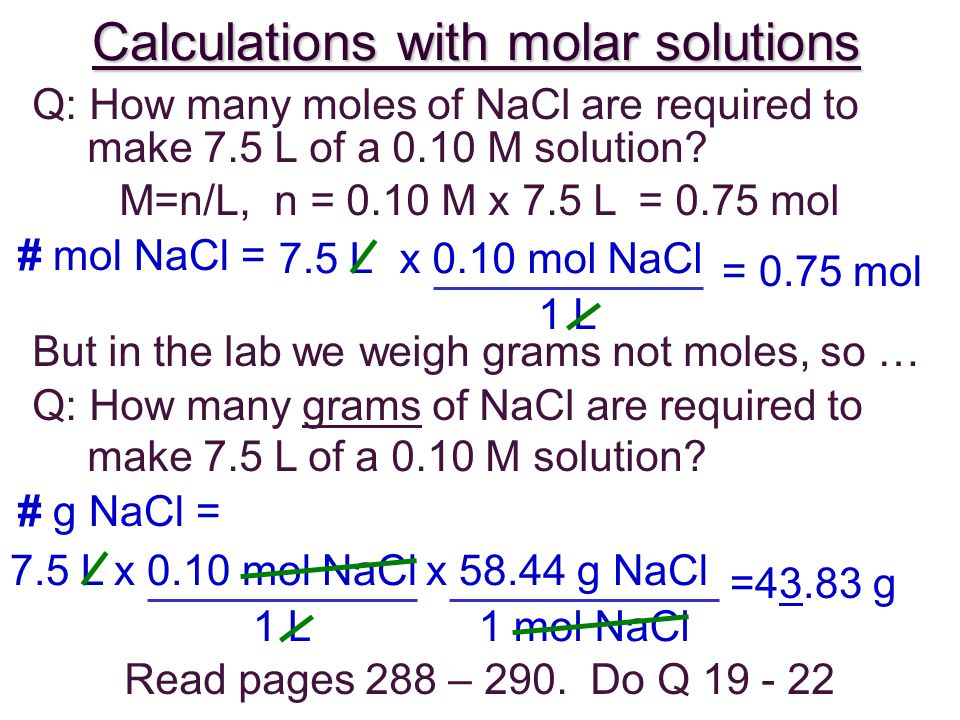 Calculations with molar solutions Q: How many moles of NaCl are required to make 7.5 L of a 0.10 M solution? But in the lab we weigh grams not moles,