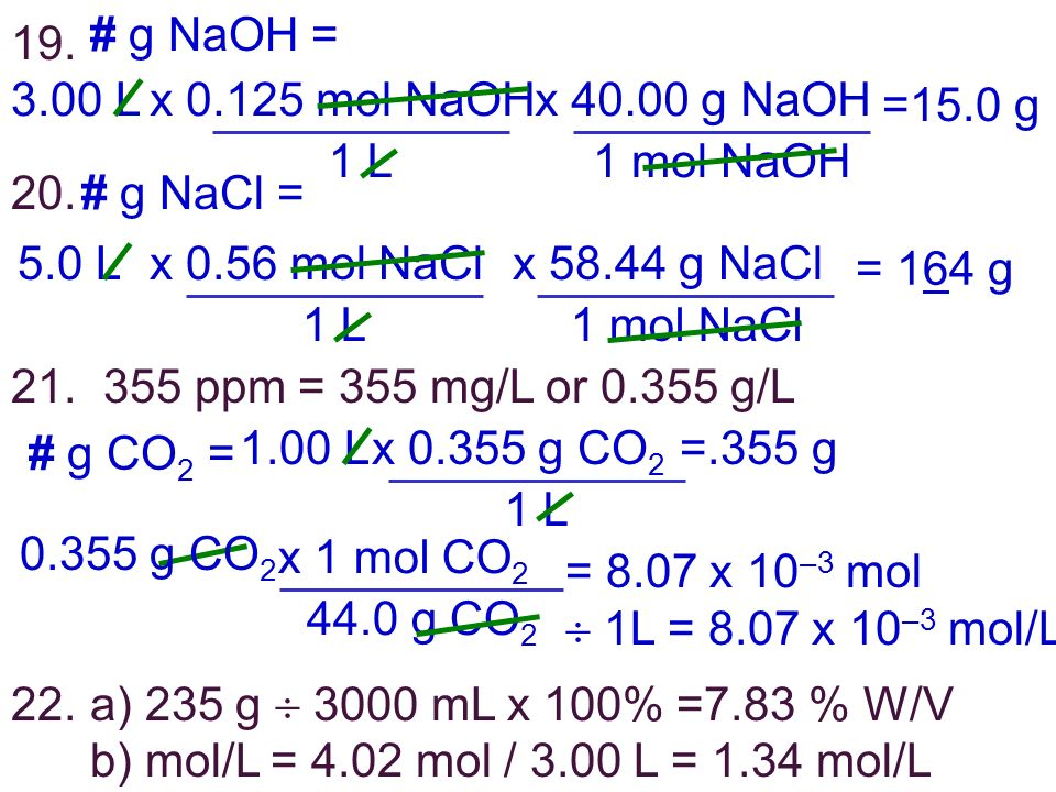 19. # g NaOH = 3.00 Lx 0.125 mol NaOH 1 L =15.0 g x 40.00 g NaOH 1 mol NaOH 20. # g NaCl = 5.0 Lx 0.56 mol NaCl 1 L = 164 g x 58.44 g NaCl 1 mol NaCl