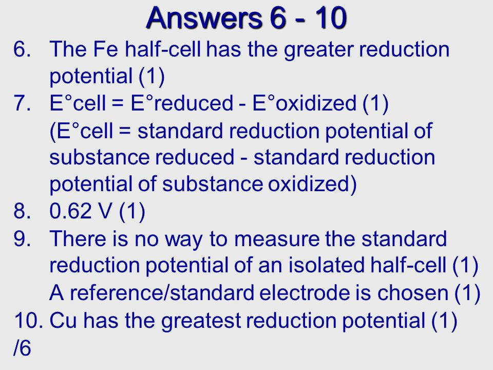Answers The Fe half-cell has the greater reduction potential (1) 7.E°cell = E°reduced - E°oxidized (1) (E°cell = standard reduction potential of substance reduced - standard reduction potential of substance oxidized) V (1) 9.There is no way to measure the standard reduction potential of an isolated half-cell (1) A reference/standard electrode is chosen (1) 10.Cu has the greatest reduction potential (1) /6