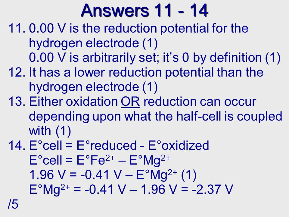 Answers 15 - 18 15.5.92 V (1) by a F 2 - Li cell (1) 1.67 V 16.a) 1.42 V - -0.25 V = 1.67 V (1) 0.46 V b) 0.80 V - 0.34 V = 0.46 V (1) 0.71 V c) -1.66 V - -2.37 V = 0.71 V (1) 0.78 V d) 0.34 - - 0.44 V = 0.78 V or 0.43 V 0.77 V - 0.34 V = 0.43 V (1) 17.Yes (1) because the larger reduction potential will be reduced, the smaller will be oxidized (E°cell = E°reduced - E°oxidized) 18.Yes (1) because you are subtracting a smaller (or more negative) number from a larger number /8, /25 For more lessons, visit www.chalkbored.com www.chalkbored.com