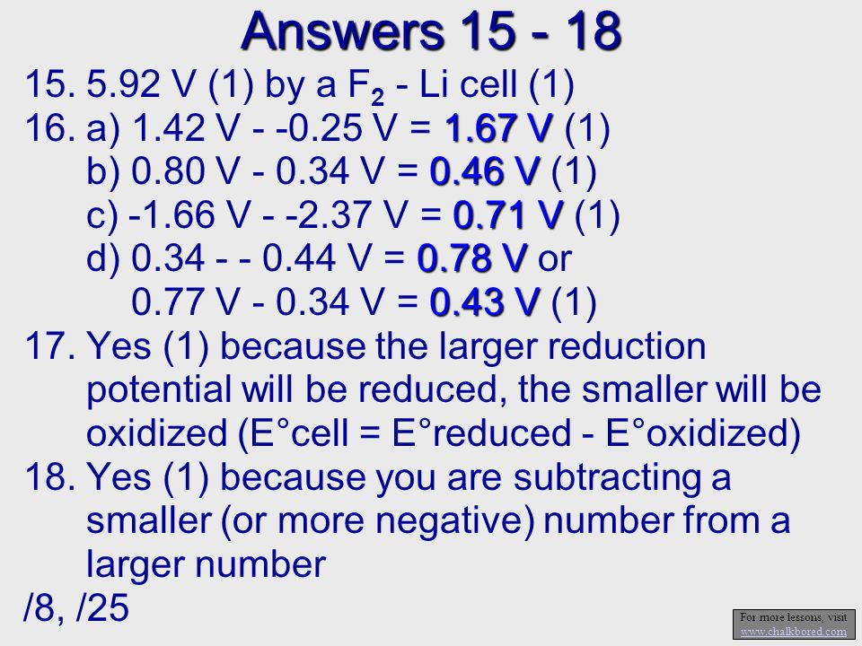 Answers V (1) by a F 2 - Li cell (1) 1.67 V 16.a) 1.42 V V = 1.67 V (1) 0.46 V b) 0.80 V V = 0.46 V (1) 0.71 V c) V V = 0.71 V (1) 0.78 V d) V = 0.78 V or 0.43 V 0.77 V V = 0.43 V (1) 17.Yes (1) because the larger reduction potential will be reduced, the smaller will be oxidized (E°cell = E°reduced - E°oxidized) 18.Yes (1) because you are subtracting a smaller (or more negative) number from a larger number /8, /25 For more lessons, visit