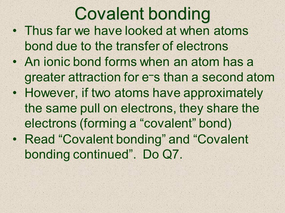 Covalent bonding Thus far we have looked at when atoms bond due to the transfer of electrons An ionic bond forms when an atom has a greater attraction