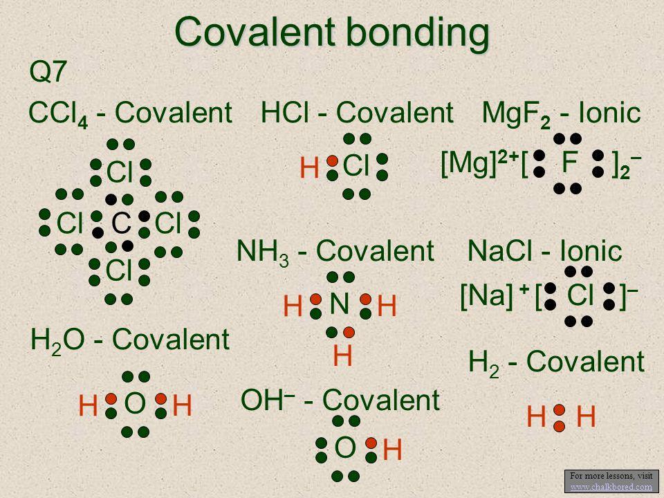 Covalent bonding Q7 CCl 4 - Covalent C Cl HCl - Covalent H Cl MgF 2 - Ionic [ F ] 2 – [Mg] 2+ H 2 O - Covalent H O H NH 3 - Covalent H N H H NaCl - Io