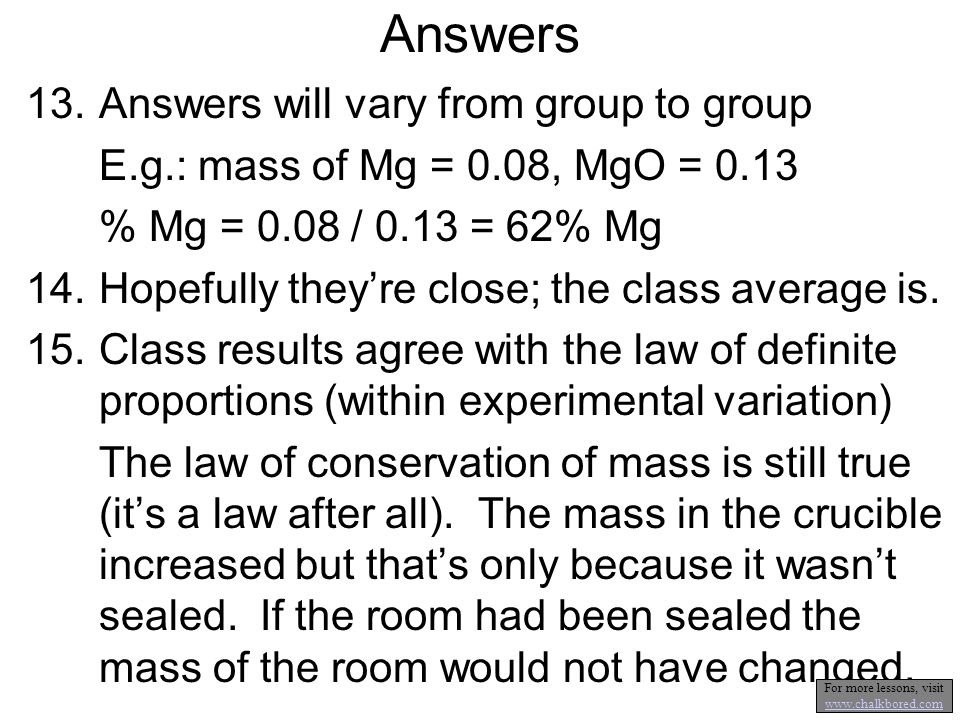 Answers 13.Answers will vary from group to group E.g.: mass of Mg = 0.08, MgO = 0.13 % Mg = 0.08 / 0.13 = 62% Mg 14.Hopefully theyre close; the class