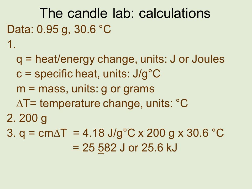 The candle lab: calculations Data: 0.95 g, 30.6 °C 1. q = heat/energy change, units: J or Joules c = specific heat, units: J/g°C m = mass, units: g or