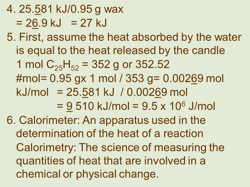 4. 25.581 kJ/0.95 g wax = 26.9 kJ = 27 kJ 5. First, assume the heat absorbed by the water is equal to the heat released by the candle 1 mol C 25 H 52