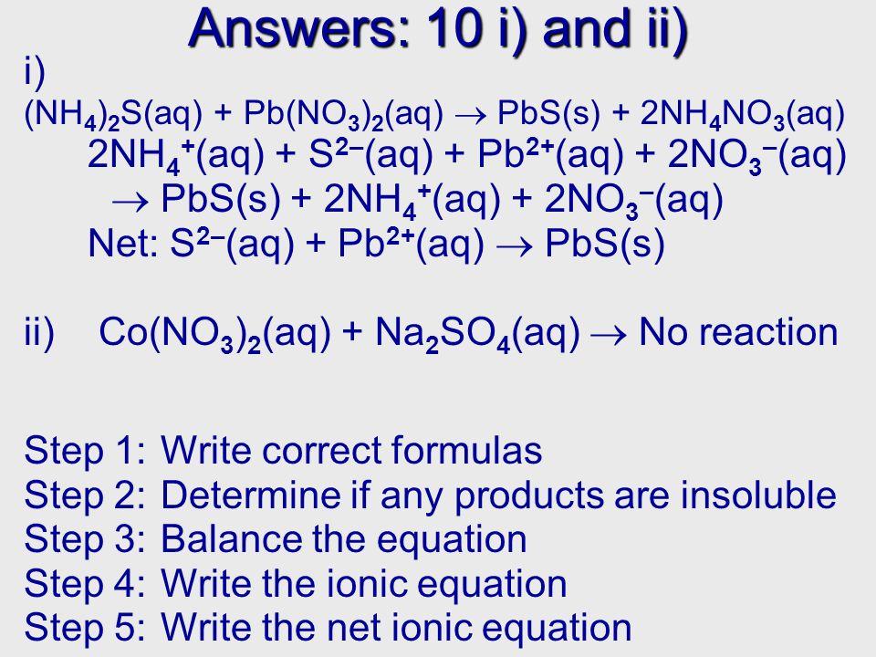 Answers: 10 i) and ii) i) (NH 4 ) 2 S(aq) + Pb(NO 3 ) 2 (aq) PbS(s) + 2NH 4 NO 3 (aq) 2NH 4 + (aq) + S 2– (aq) + Pb 2+ (aq) + 2NO 3 – (aq) PbS(s) + 2N