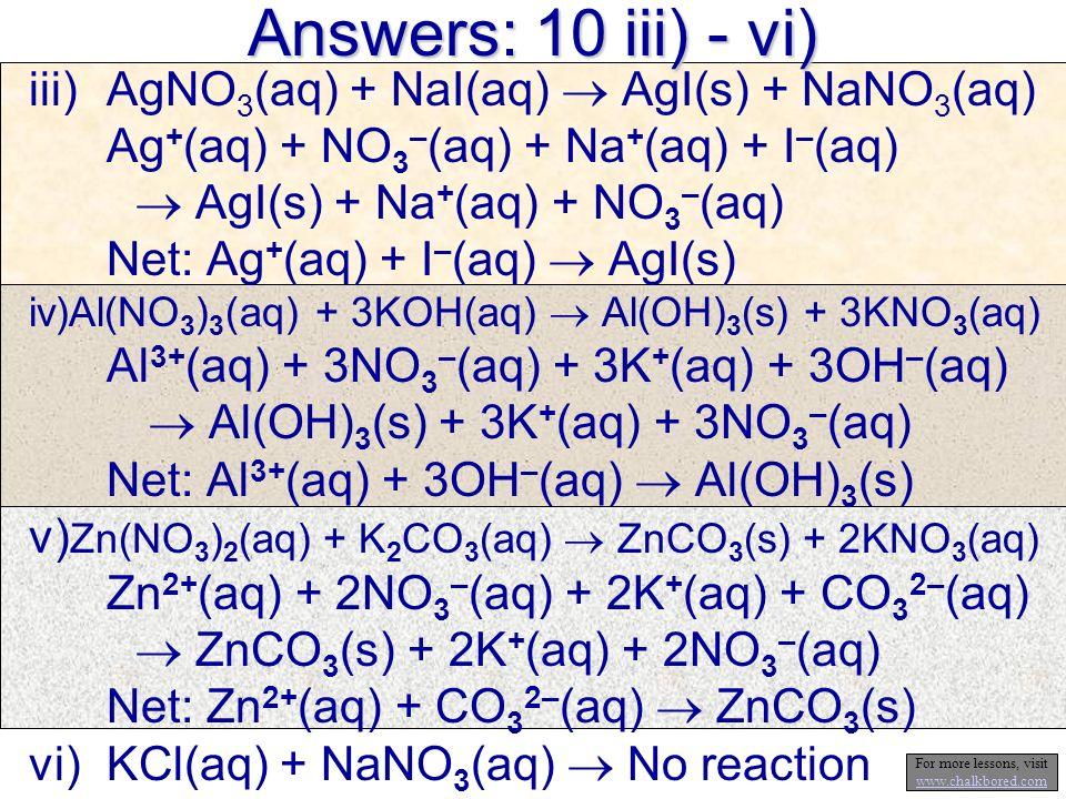 Answers: 10 iii) - vi) iii)AgNO 3 (aq) + NaI(aq) AgI(s) + NaNO 3 (aq) Ag + (aq) + NO 3 – (aq) + Na + (aq) + I – (aq) AgI(s) + Na + (aq) + NO 3 – (aq)