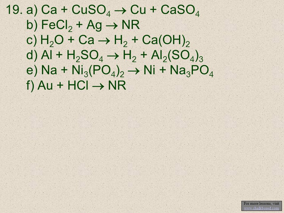 19.a) Ca + CuSO 4 Cu + CaSO 4 b) FeCl 2 + Ag NR c) H 2 O + Ca H 2 + Ca(OH) 2 d) Al + H 2 SO 4 H 2 + Al 2 (SO 4 ) 3 e) Na + Ni 3 (PO 4 ) 2 Ni + Na 3 PO 4 f) Au + HCl NR For more lessons, visit www.chalkbored.com www.chalkbored.com