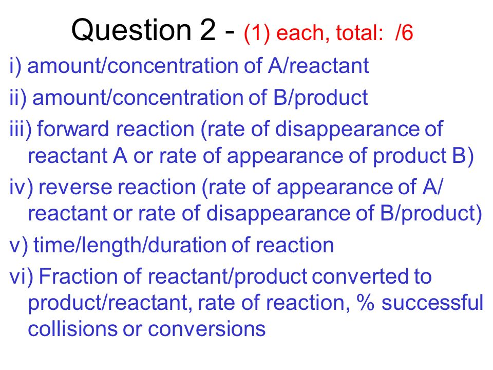 Question 2 - (1) each, total: /6 i) amount/concentration of A/reactant ii) amount/concentration of B/product iii) forward reaction (rate of disappearance of reactant A or rate of appearance of product B) iv) reverse reaction (rate of appearance of A/ reactant or rate of disappearance of B/product) v) time/length/duration of reaction vi) Fraction of reactant/product converted to product/reactant, rate of reaction, % successful collisions or conversions