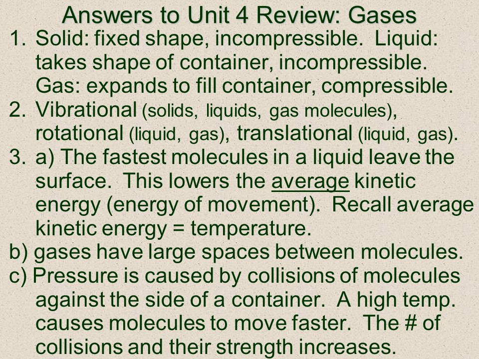 Answers to Unit 4 Review: Gases 1.Solid: fixed shape, incompressible. Liquid: takes shape of container, incompressible. Gas: expands to fill container