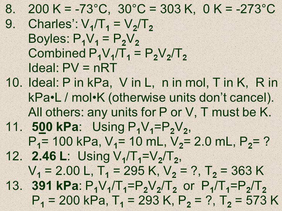 8.200 K = -73°C, 30°C = 303 K, 0 K = -273°C 9.Charles: V 1 /T 1 = V 2 /T 2 Boyles: P 1 V 1 = P 2 V 2 Combined P 1 V 1 /T 1 = P 2 V 2 /T 2 Ideal: PV =