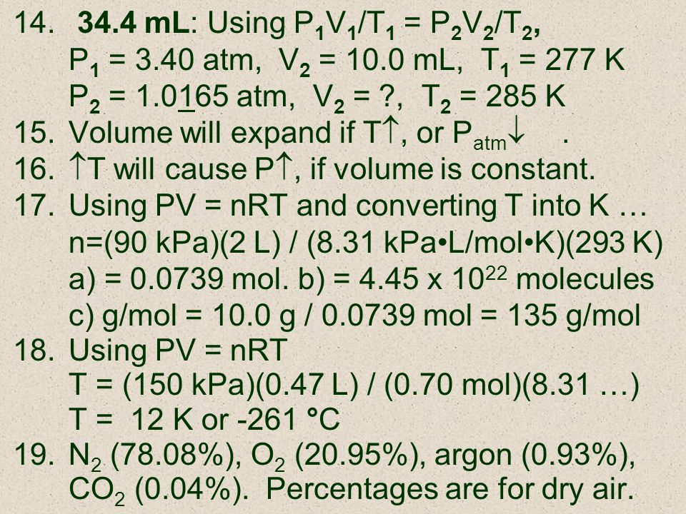 14. 34.4 mL: Using P 1 V 1 /T 1 = P 2 V 2 /T 2, P 1 = 3.40 atm, V 2 = 10.0 mL, T 1 = 277 K P 2 = 1.0165 atm, V 2 = ?, T 2 = 285 K 15.Volume will expan