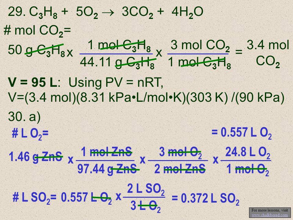 29.C 3 H 8 + 5O 2 3CO 2 + 4H 2 O 1 mol C 3 H 8 44.11 g C 3 H 8 x # mol CO 2 = 50 g C 3 H 8 3.4 mol CO 2 = 3 mol CO 2 1 mol C 3 H 8 x V = 95 L: Using P