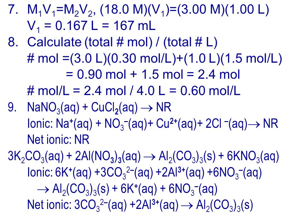 7.M 1 V 1 =M 2 V 2, (18.0 M)(V 1 )=(3.00 M)(1.00 L) V 1 = L = 167 mL 8.Calculate (total # mol) / (total # L) # mol =(3.0 L)(0.30 mol/L)+(1.0 L)(1.5 mol/L) = 0.90 mol mol = 2.4 mol # mol/L = 2.4 mol / 4.0 L = 0.60 mol/L 9.NaNO 3 (aq) + CuCl 2 (aq) NR Ionic: Na + (aq) + NO 3 – (aq)+ Cu 2+ (aq)+ 2Cl – (aq) NR Net ionic: NR 3K 2 CO 3 (aq) + 2Al(NO 3 ) 3 (aq) Al 2 (CO 3 ) 3 (s) + 6KNO 3 (aq) Ionic: 6K + (aq) +3CO 3 2 – (aq) +2Al 3+ (aq) +6NO 3 – (aq) Al 2 (CO 3 ) 3 (s) + 6K + (aq) + 6NO 3 – (aq) Net ionic: 3CO 3 2 – (aq) +2Al 3+ (aq) Al 2 (CO 3 ) 3 (s)