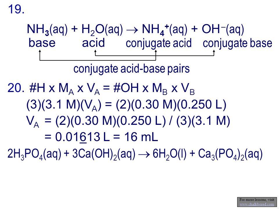 19. baseacid conjugate baseconjugate acid NH 3 (aq) + H 2 O (aq) NH 4 + (aq) + OH – (aq) conjugate acid-base pairs 20. #H x M A x V A = #OH x M B x V