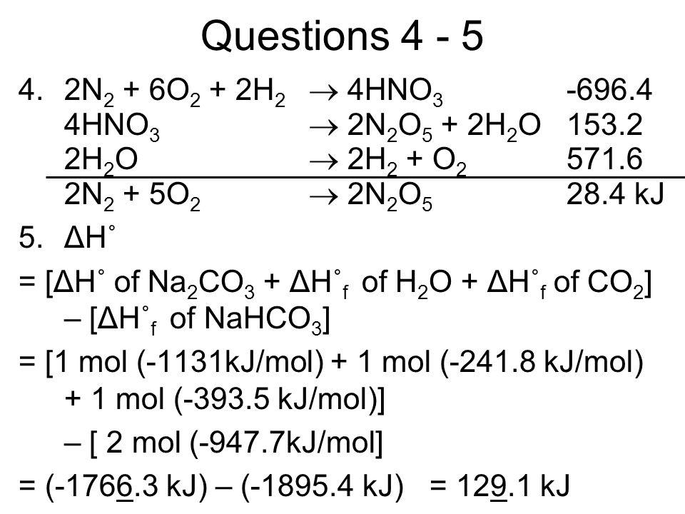 Questions 4 - 5 4.2N 2 + 6O 2 + 2H 2 4HNO 3 -696.4 4HNO 3 2N 2 O 5 + 2H 2 O153.2 2H 2 O 2H 2 + O 2 571.6 2N 2 + 5O 2 2N 2 O 5 28.4 kJ 5.ΔH˚ = [ΔH˚ of Na 2 CO 3 + ΔH˚ f of H 2 O + ΔH˚ f of CO 2 ] – [ΔH˚ f of NaHCO 3 ] = [1 mol (-1131kJ/mol) + 1 mol (-241.8 kJ/mol) + 1 mol (-393.5 kJ/mol)] – [ 2 mol (-947.7kJ/mol] = (-1766.3 kJ) – (-1895.4 kJ) = 129.1 kJ