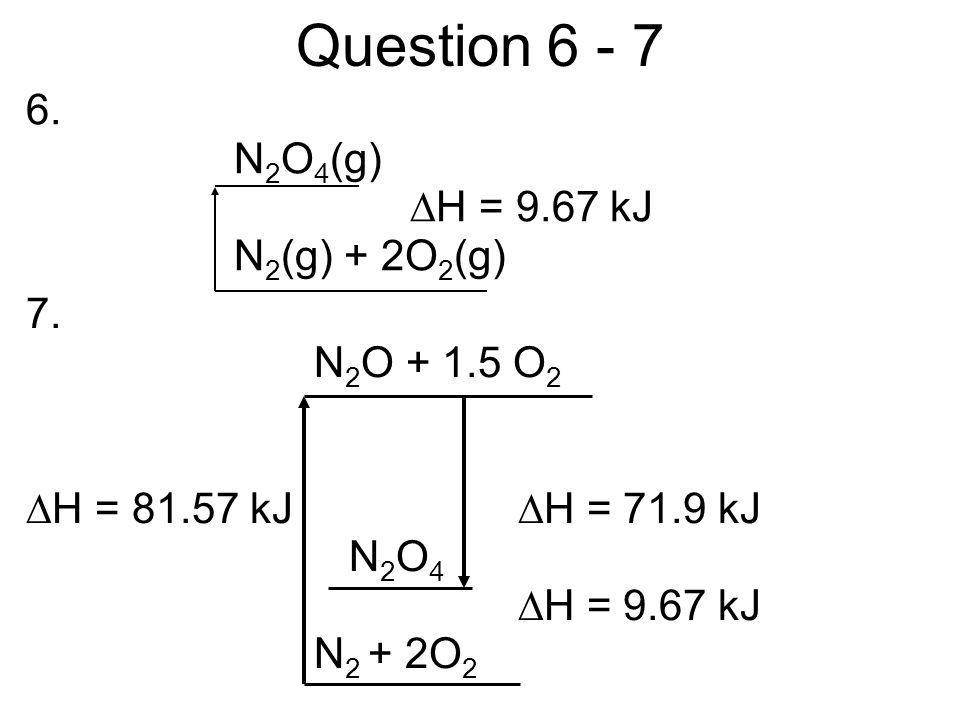 Question 6 - 7 7.N 2 O + 1.5 O 2 H = 81.57 kJ H = 71.9 kJ N 2 O 4 H = 9.67 kJ N 2 + 2O 2 6.