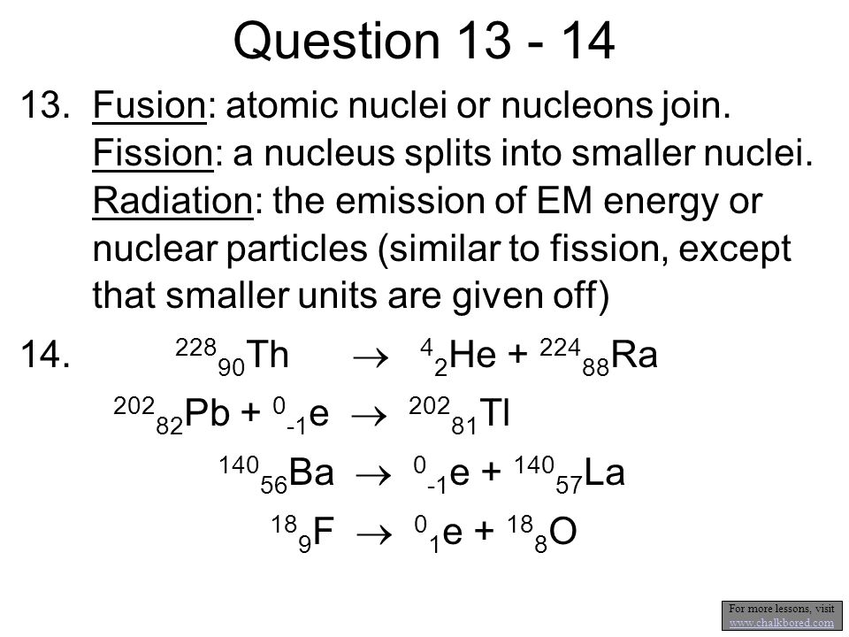 13.Fusion: atomic nuclei or nucleons join. Fission: a nucleus splits into smaller nuclei.
