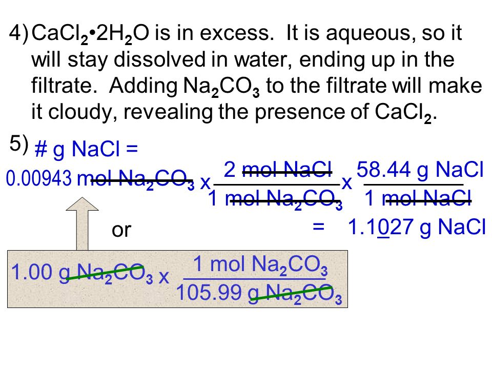 4)CaCl 22H 2 O is in excess. It is aqueous, so it will stay dissolved in water, ending up in the filtrate. Adding Na 2 CO 3 to the filtrate will make