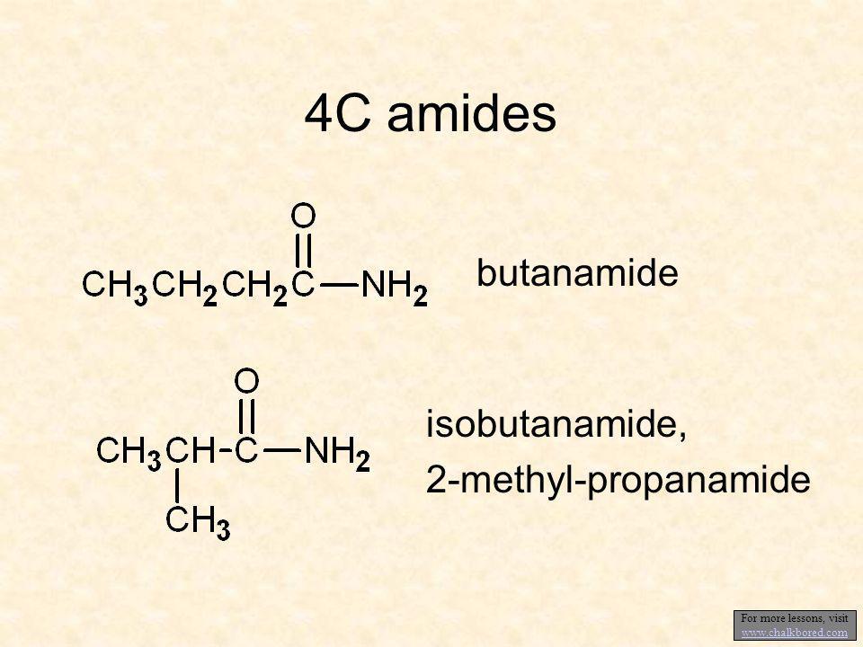 4C amides butanamide isobutanamide, 2-methyl-propanamide For more lessons, visit www.chalkbored.com www.chalkbored.com