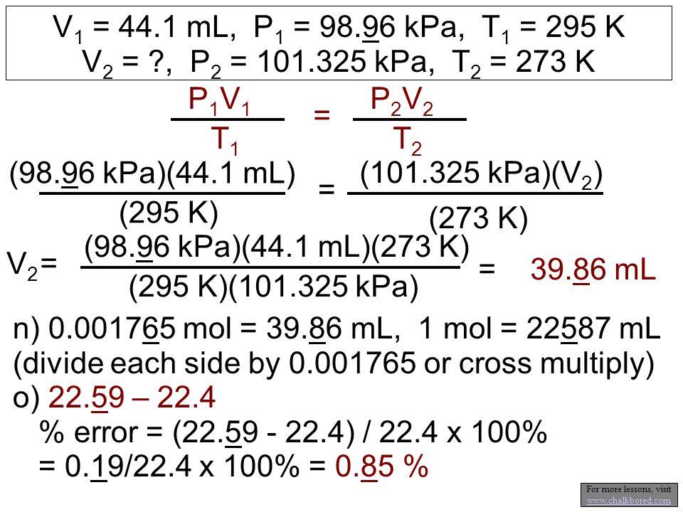 V 1 = 44.1 mL, P 1 = 98.96 kPa, T 1 = 295 K V 2 = ?, P 2 = 101.325 kPa, T 2 = 273 K P1V1P1V1 T1T1 = P2V2P2V2 T2T2 (98.96 kPa)(44.1 mL) (295 K) = (101.