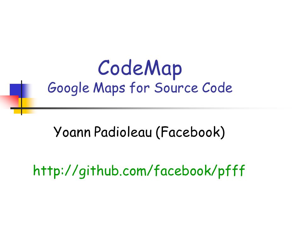CodeMap Google Maps for Source Code Yoann Padioleau (Facebook) http://github.com/facebook/pfff