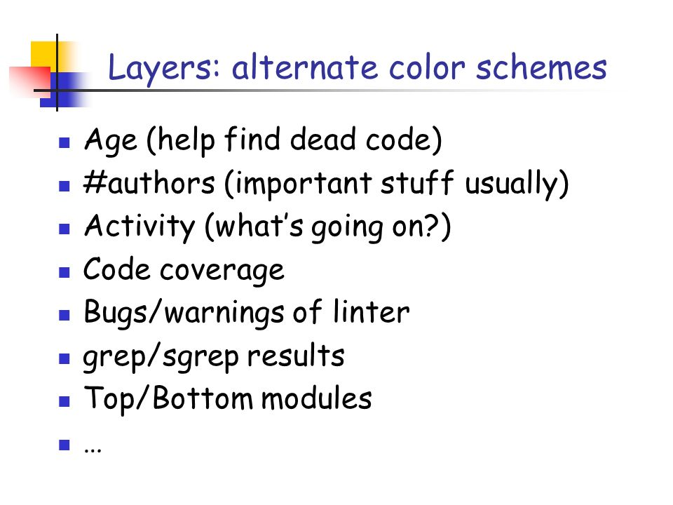 Layers: alternate color schemes Age (help find dead code) #authors (important stuff usually) Activity (whats going on?) Code coverage Bugs/warnings of linter grep/sgrep results Top/Bottom modules …