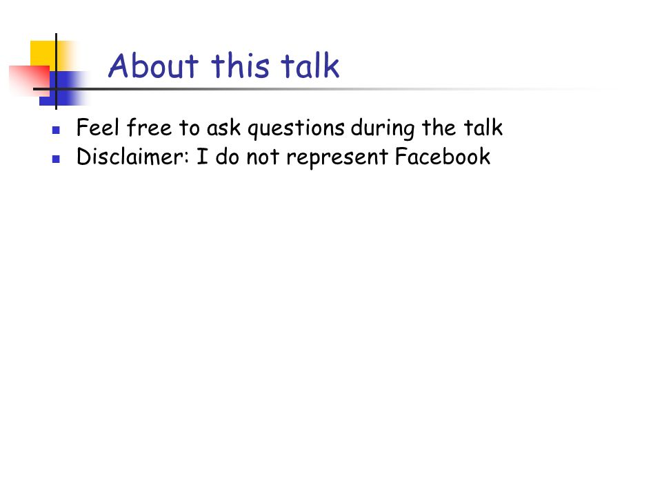 About this talk Feel free to ask questions during the talk Disclaimer: I do not represent Facebook