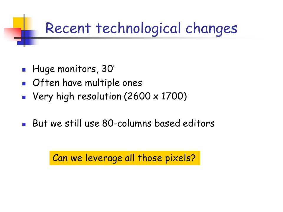 Recent technological changes Huge monitors, 30 Often have multiple ones Very high resolution (2600 x 1700) But we still use 80-columns based editors Can we leverage all those pixels