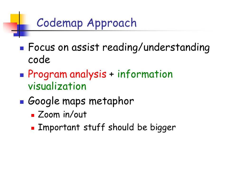Codemap Approach Focus on assist reading/understanding code Program analysis + information visualization Google maps metaphor Zoom in/out Important stuff should be bigger