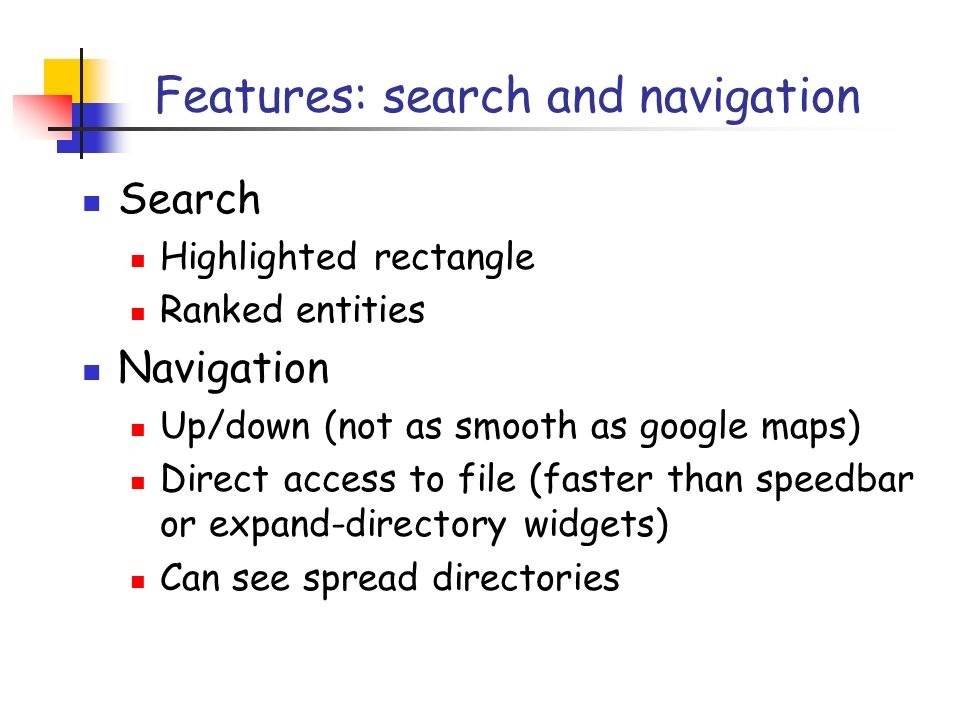 Features: search and navigation Search Highlighted rectangle Ranked entities Navigation Up/down (not as smooth as google maps) Direct access to file (faster than speedbar or expand-directory widgets) Can see spread directories