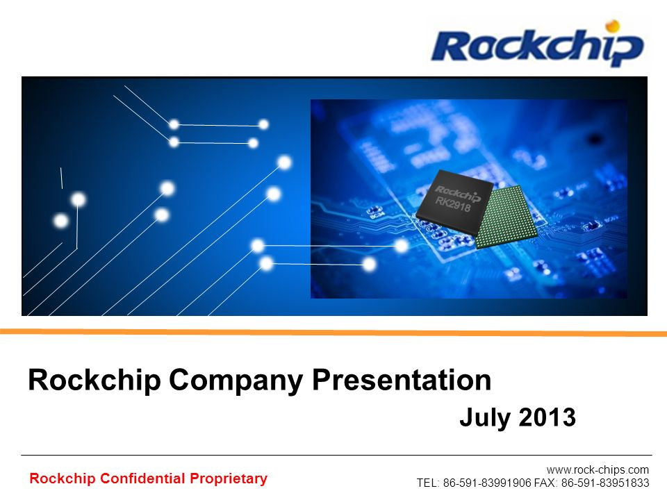 www.rock-chips.com TEL: 86-591-83991906 FAX: 86-591-83951833 Rockchip Confidential Proprietary Rockchip Company Presentation July 2013