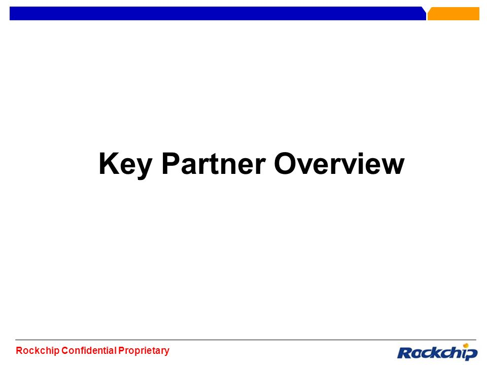 Rockchip Confidential Proprietary Key Partner Overview