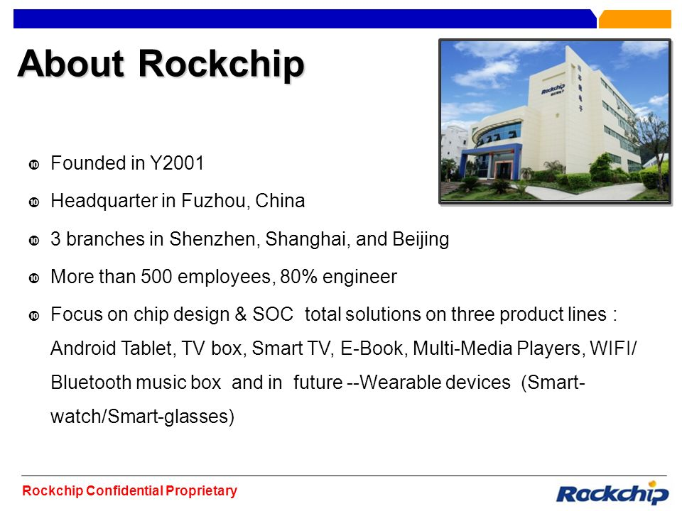 Rockchip Confidential Proprietary About Rockchip Founded in Y2001 Headquarter in Fuzhou, China 3 branches in Shenzhen, Shanghai, and Beijing More than