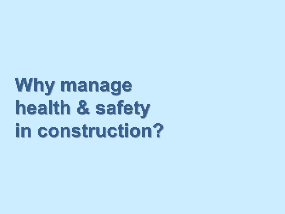Why manage health & safety in construction?