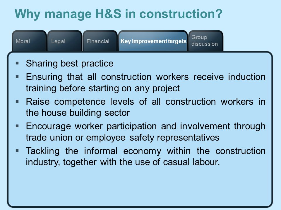 Key improvement targetsFinancialLegalMoral Group discussion Why manage H&S in construction? Sharing best practice Ensuring that all construction worke