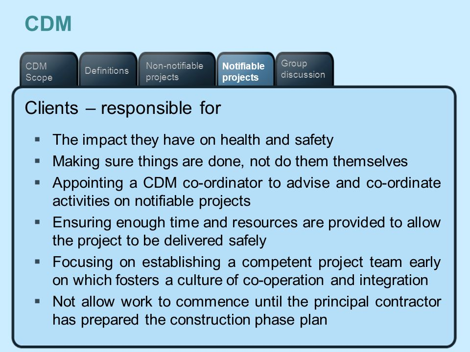 Notifiable projects Definitions Non-notifiable projects CDM Scope Group discussion CDM Clients – responsible for The impact they have on health and sa