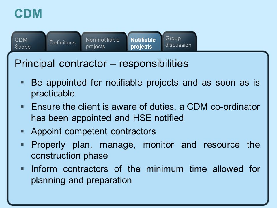 Notifiable projects Definitions Non-notifiable projects CDM Scope Group discussion CDM Principal contractor – responsibilities Be appointed for notifi